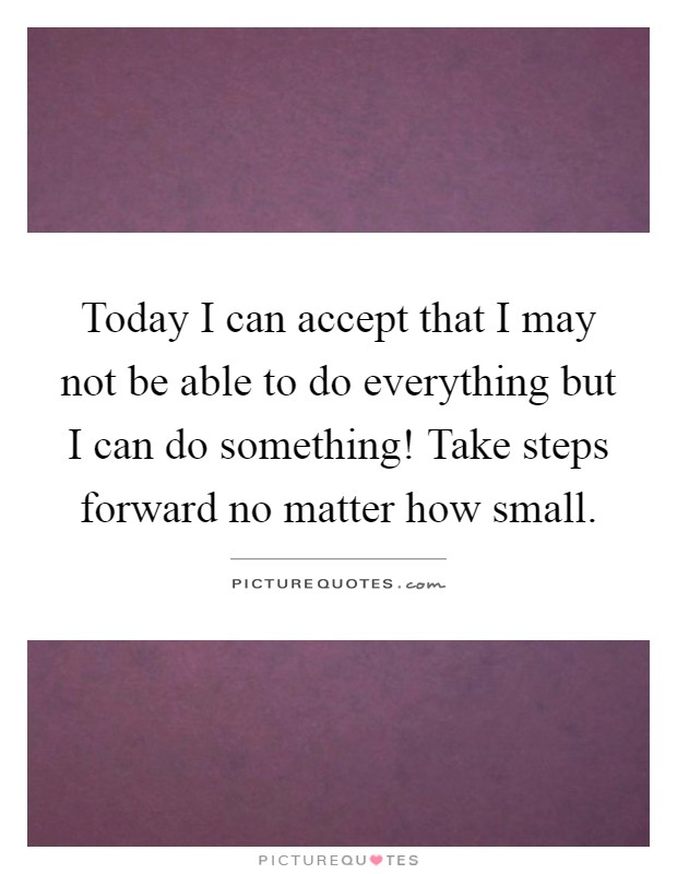 Today I can accept that I may not be able to do everything but I can do something! Take steps forward no matter how small Picture Quote #1