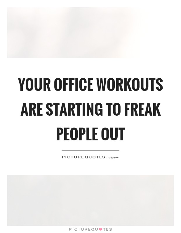 Your office workouts are starting to freak people out Picture Quote #1