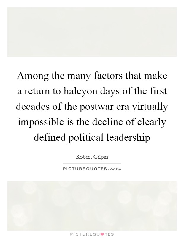 Among the many factors that make a return to halcyon days of the first decades of the postwar era virtually impossible is the decline of clearly defined political leadership Picture Quote #1
