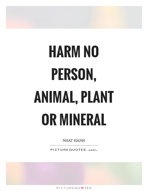 Harm no person, animal, plant or mineral Picture Quote #1