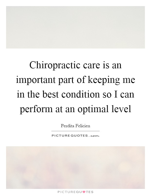 Chiropractic care is an important part of keeping me in the best condition so I can perform at an optimal level Picture Quote #1