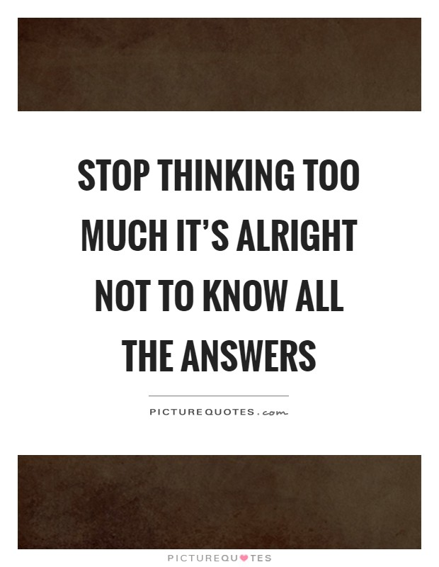 Stop thinking too much it's alright not to know all the answers Picture Quote #1