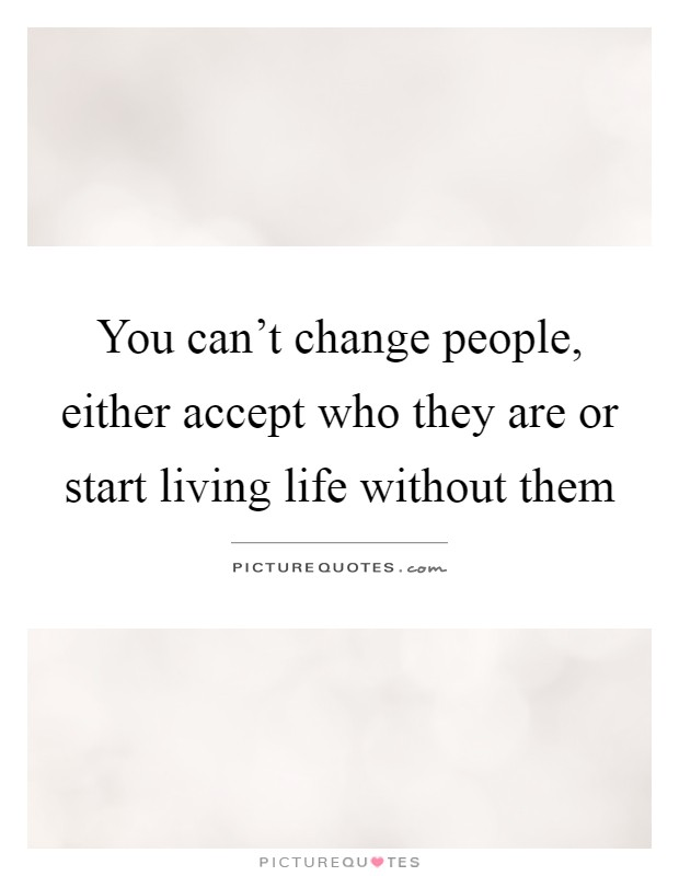 You can't change people, either accept who they are or start living life without them Picture Quote #1