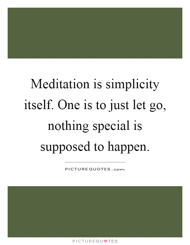 Meditation is simplicity itself. One is to just let go, nothing special is supposed to happen Picture Quote #1