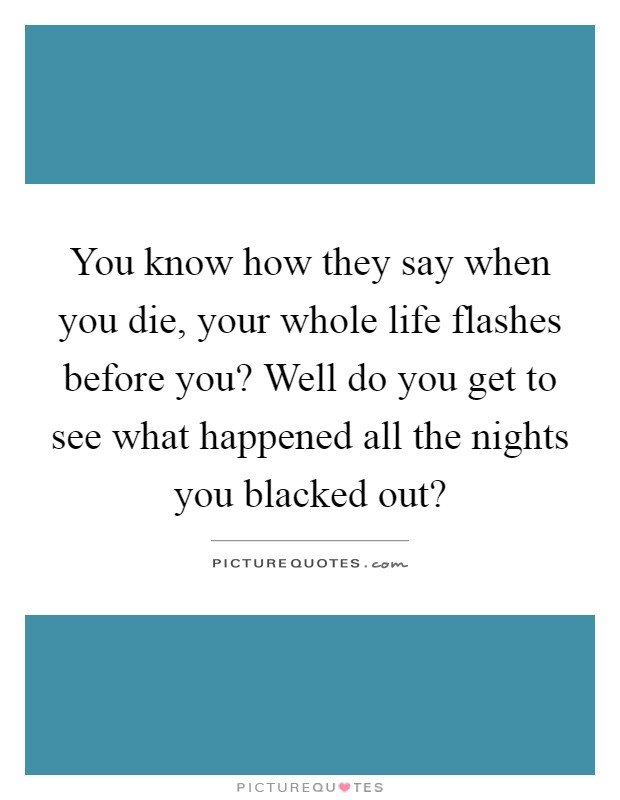 You know how they say when you die, your whole life flashes before you? Well do you get to see what happened all the nights you blacked out? Picture Quote #1
