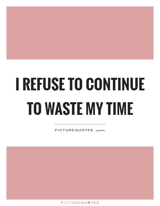 I refuse to continue to waste my time Picture Quote #1