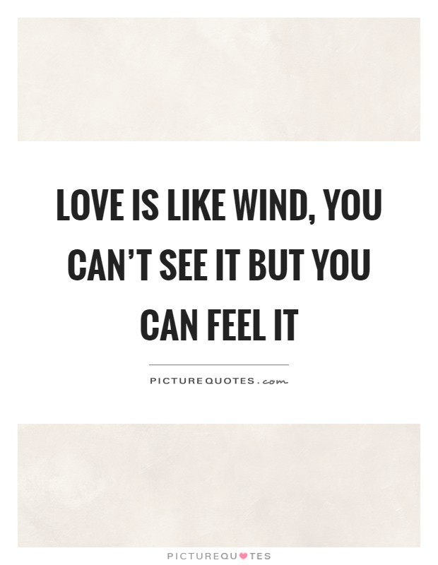 Love is like wind, you can't see it but you can feel it Picture Quote #1