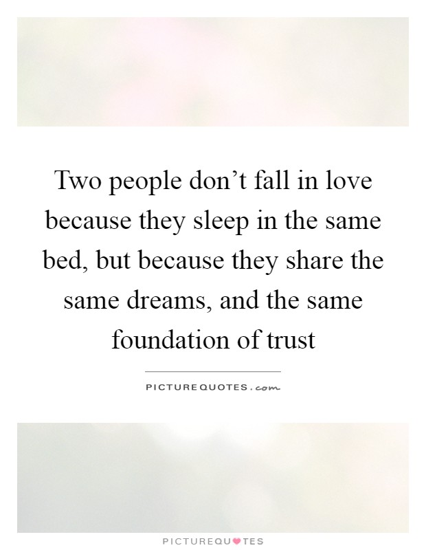 Two people don't fall in love because they sleep in the same bed, but because they share the same dreams, and the same foundation of trust Picture Quote #1