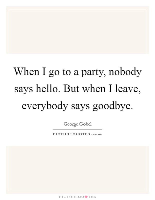 When I go to a party, nobody says hello. But when I leave, everybody says goodbye Picture Quote #1