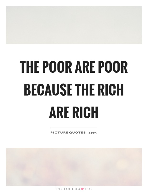 The poor are poor because the rich are rich Picture Quote #1