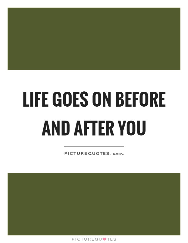 Life goes on before and after you Picture Quote #1
