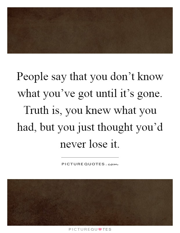People say that you don't know what you've got until it's gone. Truth is, you knew what you had, but you just thought you'd never lose it Picture Quote #1