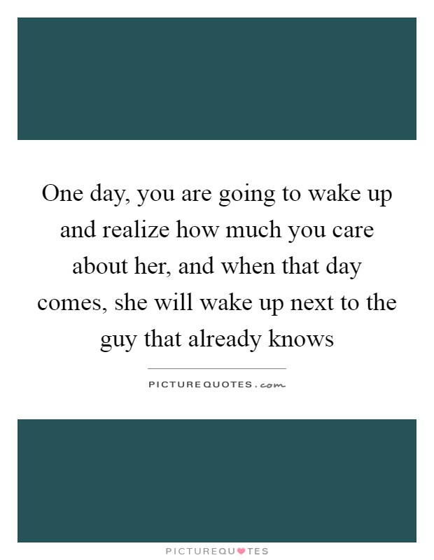 One day, you are going to wake up and realize how much you care about her, and when that day comes, she will wake up next to the guy that already knows Picture Quote #1