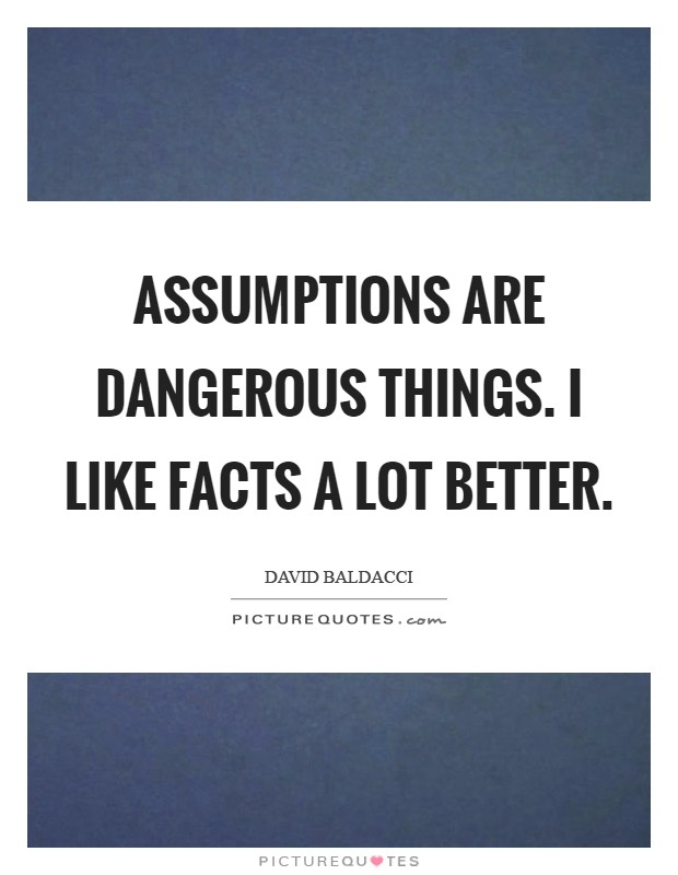 Assumptions are dangerous things. I like facts a lot better Picture Quote #1