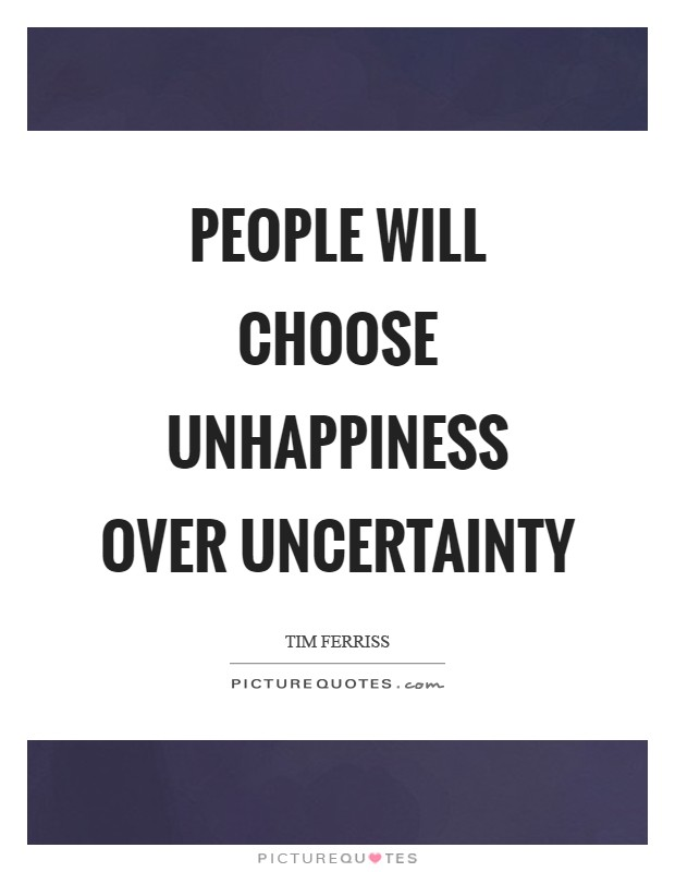 People will choose unhappiness over uncertainty Picture Quote #1