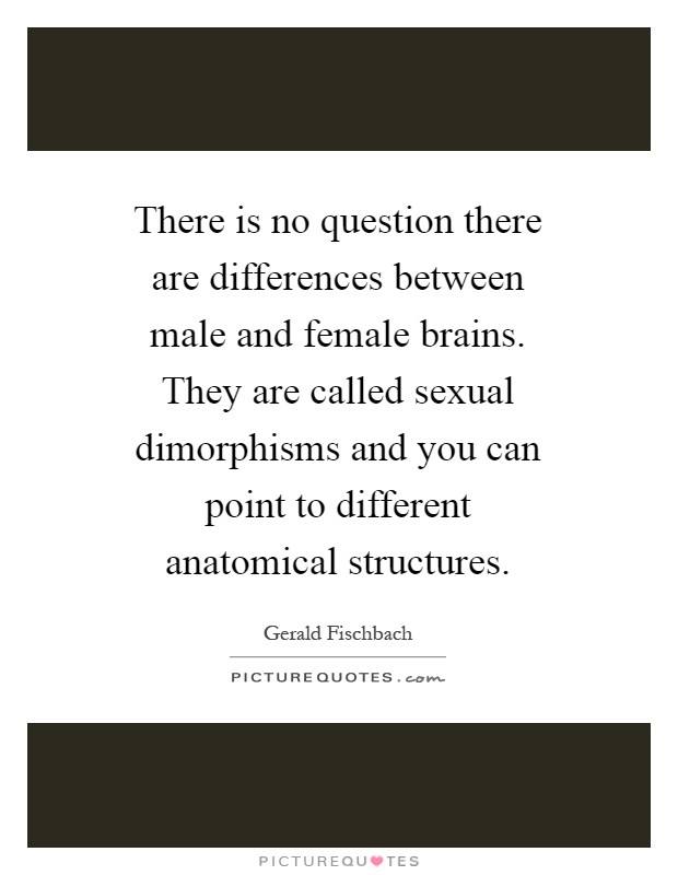 There is no question there are differences between male and female brains. They are called sexual dimorphisms and you can point to different anatomical structures Picture Quote #1