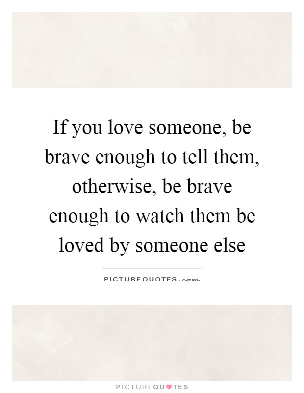 If you love someone, be brave enough to tell them, otherwise, be brave enough to watch them be loved by someone else Picture Quote #1