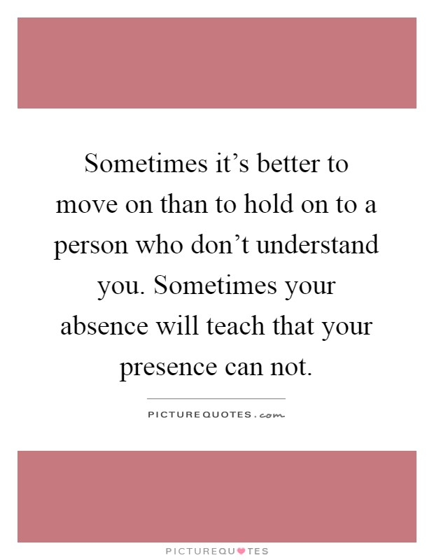Sometimes it's better to move on than to hold on to a person who don't understand you. Sometimes your absence will teach that your presence can not Picture Quote #1