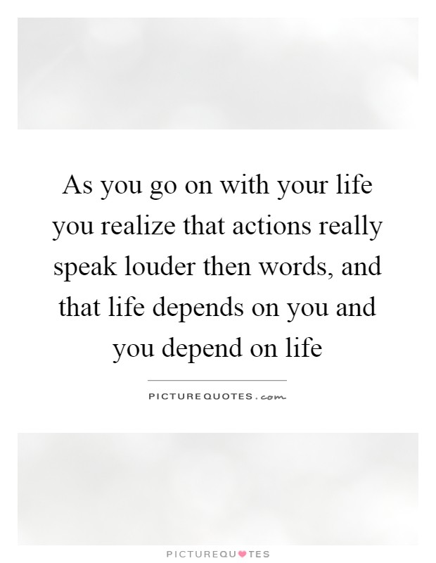As you go on with your life you realize that actions really speak louder then words, and that life depends on you and you depend on life Picture Quote #1