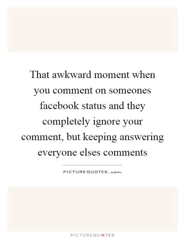 That awkward moment when you comment on someones facebook status and they completely ignore your comment, but keeping answering everyone elses comments Picture Quote #1