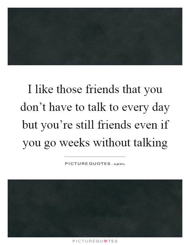 I like those friends that you don't have to talk to every day but you're still friends even if you go weeks without talking Picture Quote #1