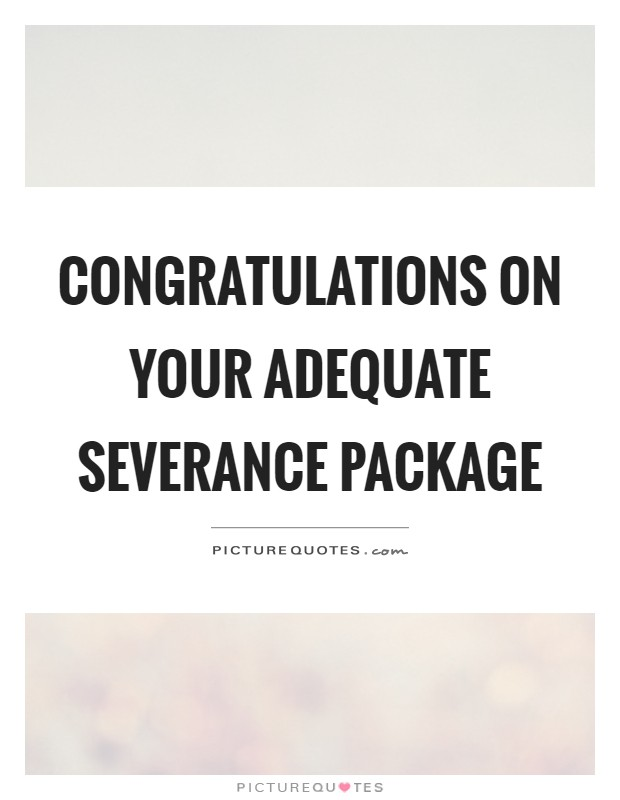 Congratulations on your adequate severance package Picture Quote #1