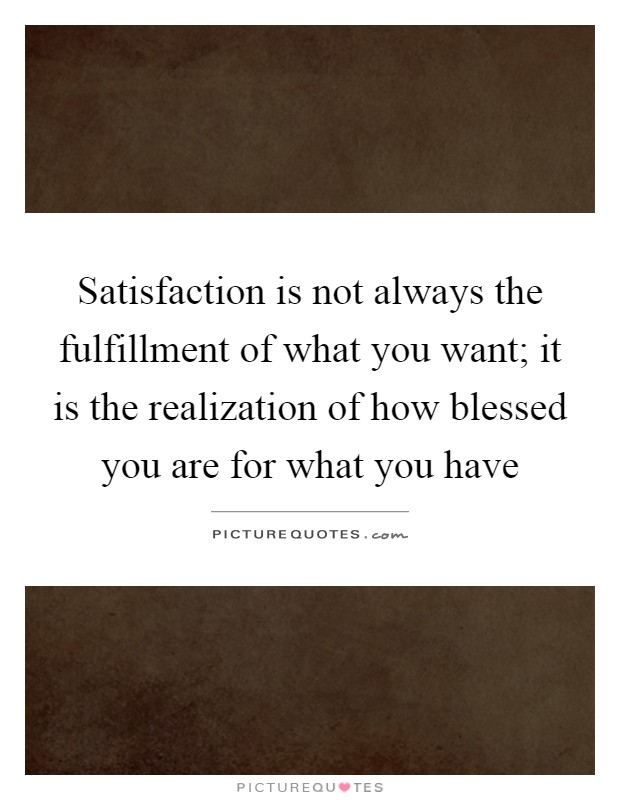 Satisfaction is not always the fulfillment of what you want; it is the realization of how blessed you are for what you have Picture Quote #1