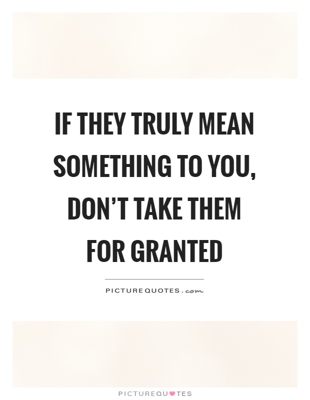 If they truly mean something to you, don't take them for granted Picture Quote #1