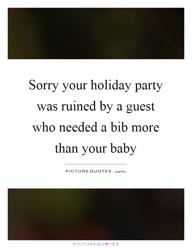 Sorry your holiday party was ruined by a guest who needed a bib more than your baby Picture Quote #1