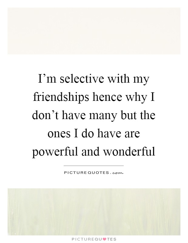 I'm selective with my friendships hence why I don't have many but the ones I do have are powerful and wonderful Picture Quote #1