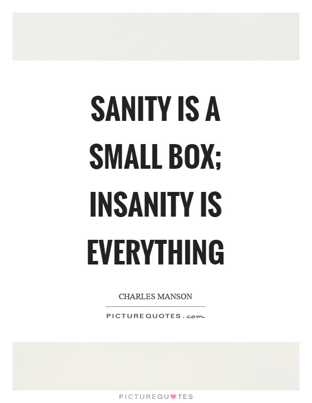 Sanity is a small box; insanity is everything Picture Quote #1