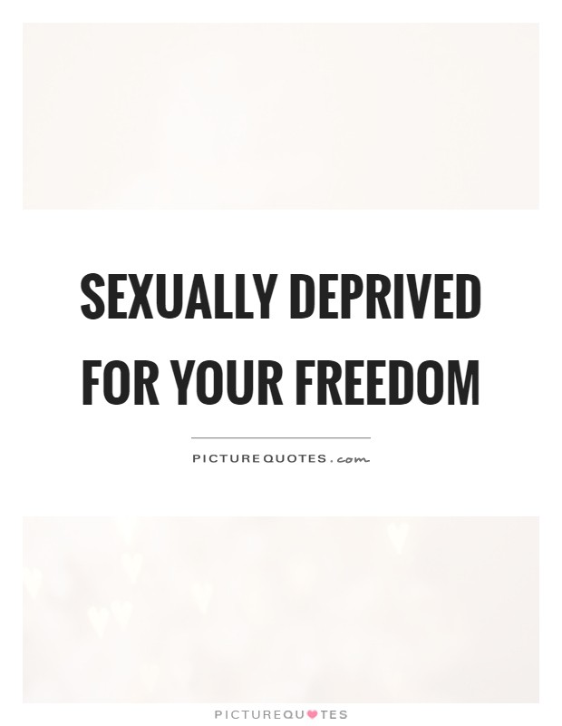 Sexually deprived for your freedom Picture Quote #1