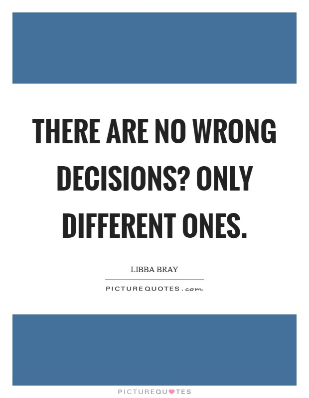 There are no wrong decisions? only different ones Picture Quote #1