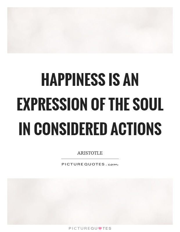 Happiness is an expression of the soul in considered actions Picture Quote #1