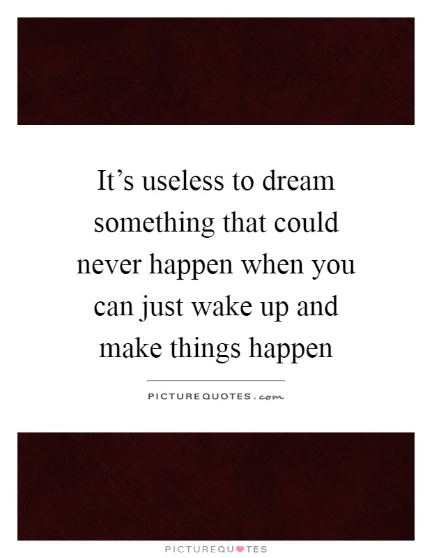 It's useless to dream something that could never happen when you can just wake up and make things happen Picture Quote #1