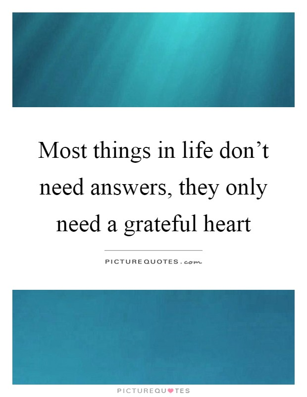 Most things in life don't need answers, they only need a grateful heart Picture Quote #1
