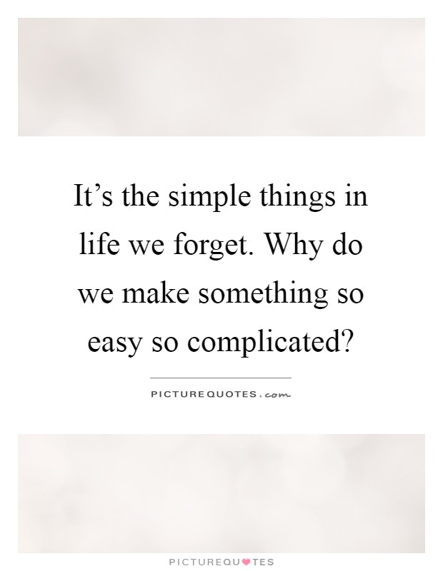 It's the simple things in life we forget. Why do we make something so easy so complicated? Picture Quote #1