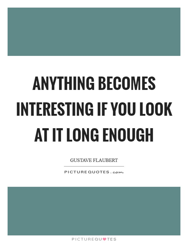 Anything becomes interesting if you look at it long enough Picture Quote #1