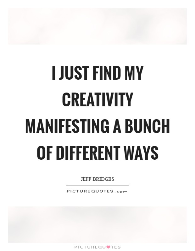I just find my creativity manifesting a bunch of different ways Picture Quote #1
