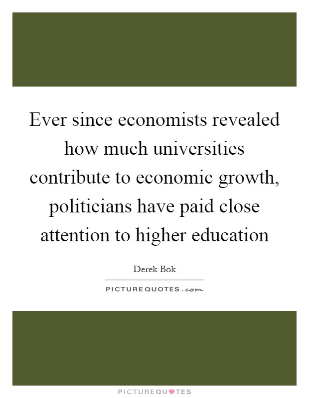 Ever since economists revealed how much universities contribute to economic growth, politicians have paid close attention to higher education Picture Quote #1
