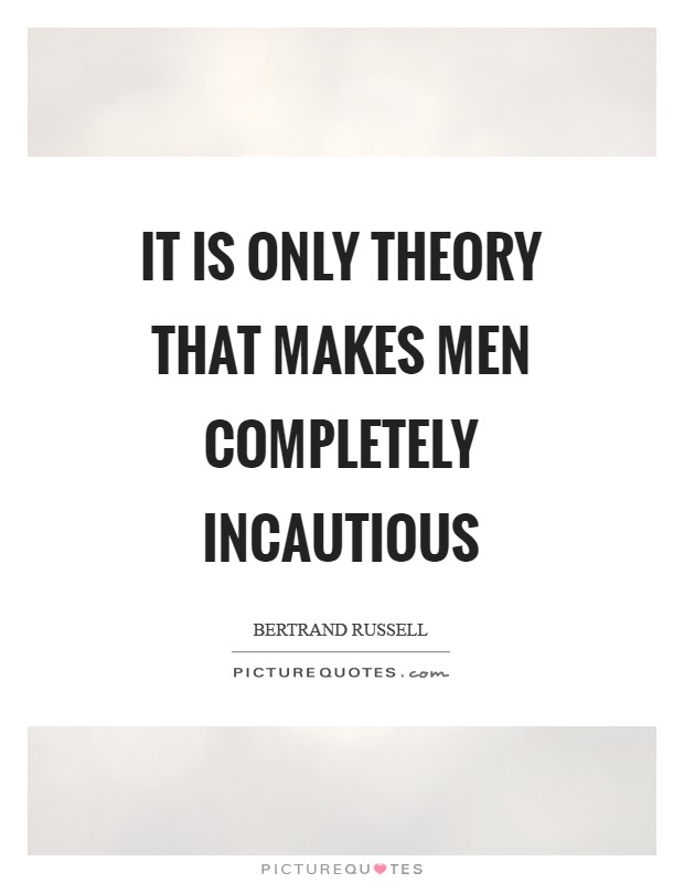 It is only theory that makes men completely incautious Picture Quote #1