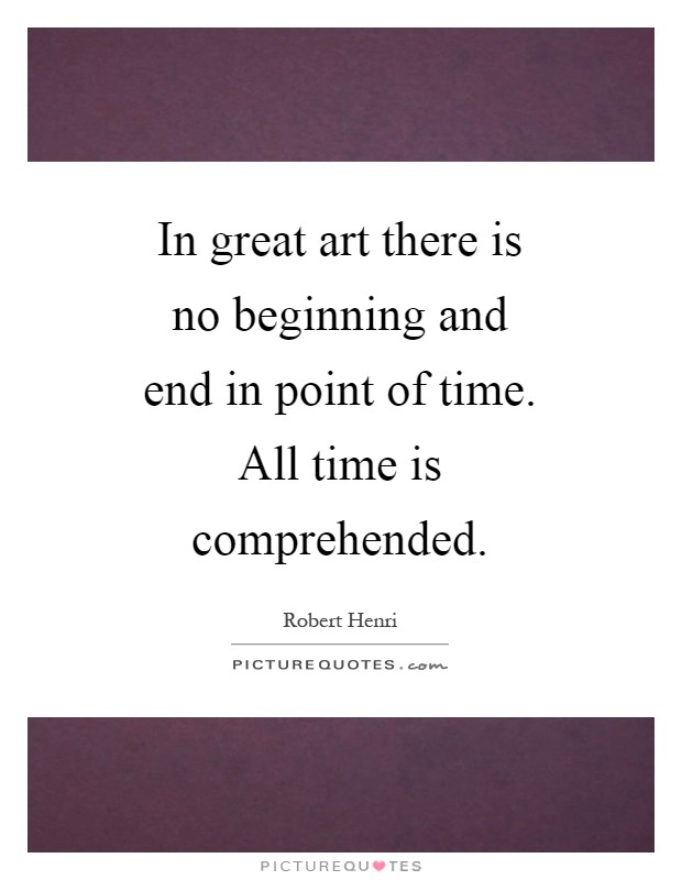 In great art there is no beginning and end in point of time. All time is comprehended Picture Quote #1