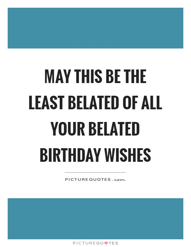 May this be the least belated of all your belated birthday wishes Picture Quote #1