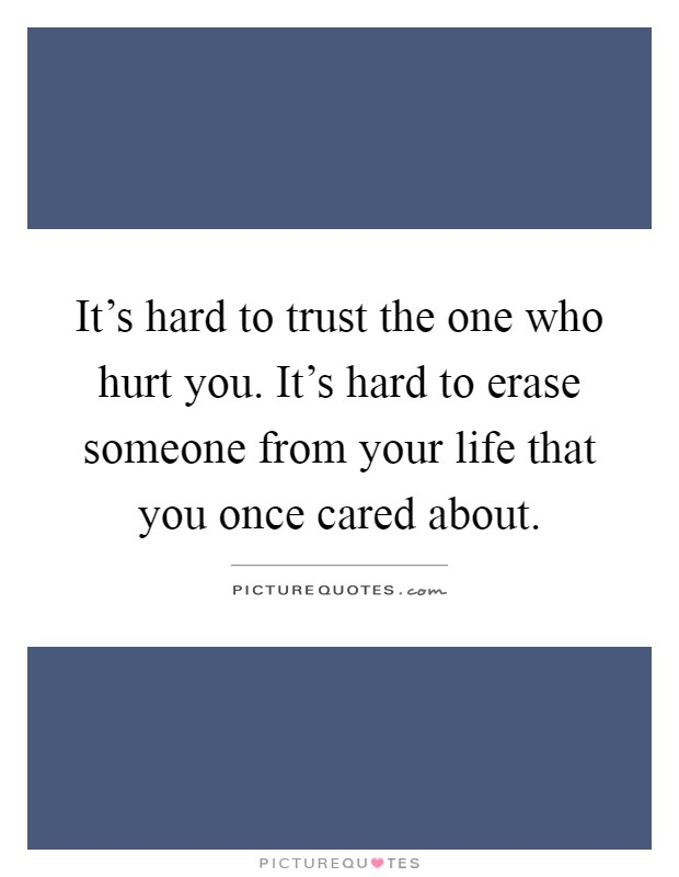 It's hard to trust the one who hurt you. It's hard to erase someone from your life that you once cared about Picture Quote #1
