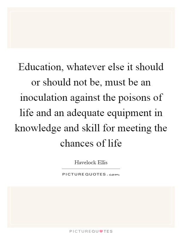 Education, whatever else it should or should not be, must be an inoculation against the poisons of life and an adequate equipment in knowledge and skill for meeting the chances of life Picture Quote #1
