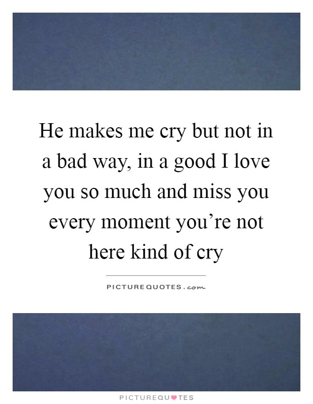 He makes me cry but not in a bad way, in a good I love you so much and miss you every moment you're not here kind of cry Picture Quote #1