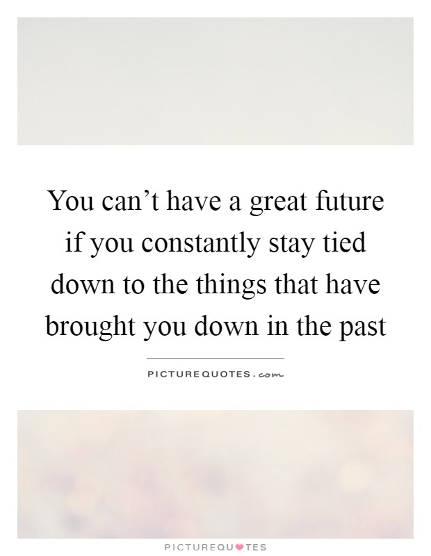 You can't have a great future if you constantly stay tied down to the things that have brought you down in the past Picture Quote #1