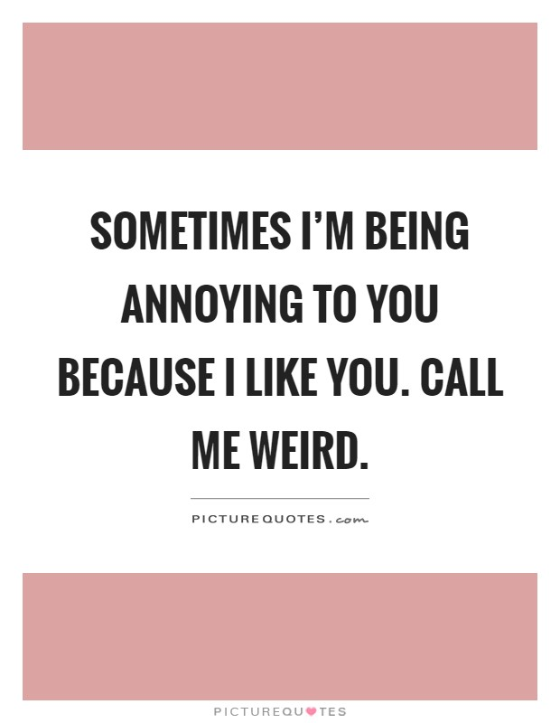 Sometimes I'm being annoying to you because I like you. Call me weird Picture Quote #1
