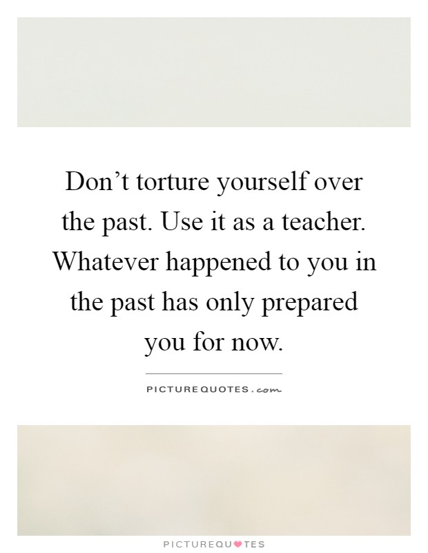 Don't torture yourself over the past. Use it as a teacher. Whatever happened to you in the past has only prepared you for now Picture Quote #1