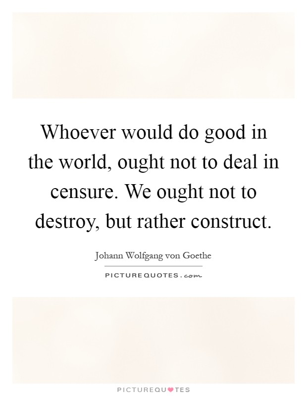 Whoever would do good in the world, ought not to deal in censure. We ought not to destroy, but rather construct Picture Quote #1